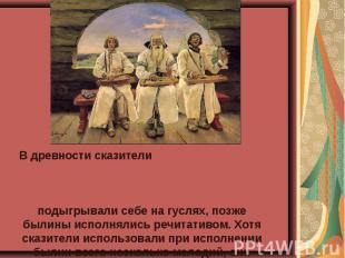 В древности сказители подыгрывали себе на гуслях, позже былины исполнялись речит