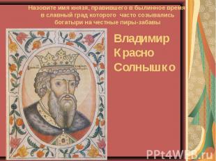 Назовите имя князя, правившего в былинное время,в славный град которого часто со