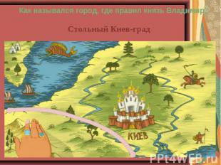 Как назывался город, где правил князь Владимир?Стольный Киев-град