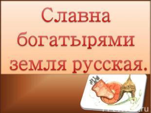 Славна богатырями земля русская