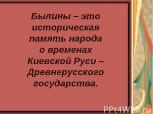 Былины – это историческая память народа о временах Киевской Руси –Древнерусского