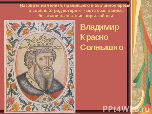 Назовите имя князя, правившего в былинное время,в славный град которого часто созывалисьбогатыри на честные пиры-забавыВладимир Красно Солнышко
