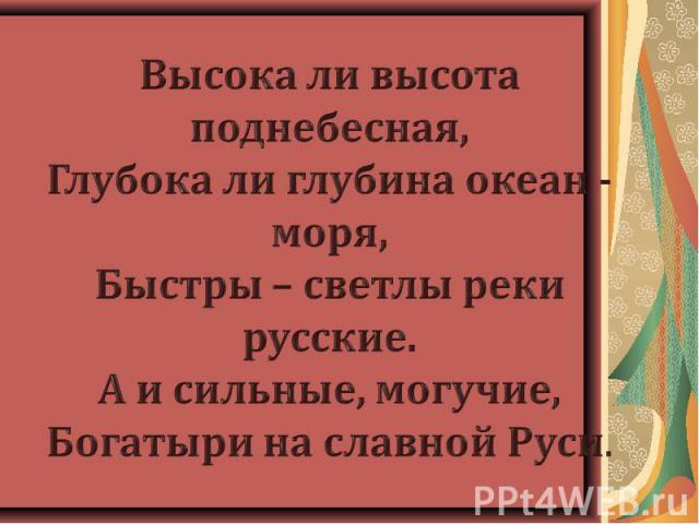 Высока ли высота поднебесная,Глубока ли глубина океан - моря,Быстры – светлы реки русские.А и сильные, могучие,Богатыри на славной Руси.