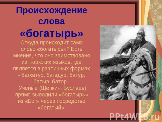 Происхождение слова «богатырь»Откуда происходит само слово «богатырь»? Есть мнение, что оно заимствовано из тюркских языков, где является в различных формах - багхатур, багадур, батур, батыр, батор. Ученые (Щепкин, Буслаев) прямо выводили «богатырь»…