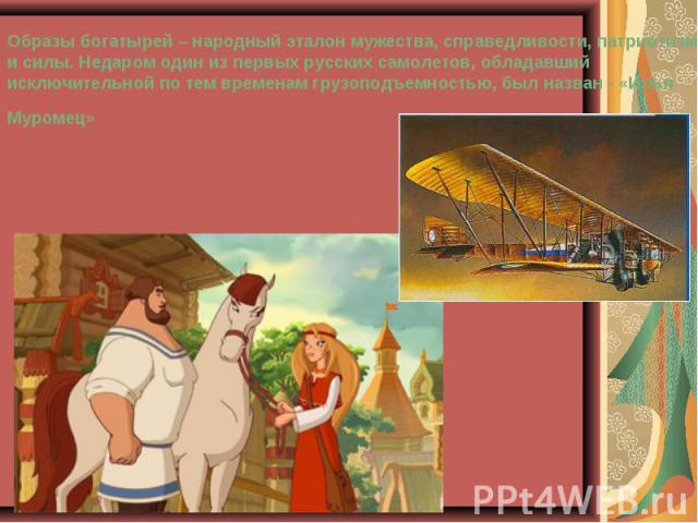 Образы богатырей – народный эталон мужества, справедливости, патриотизма и силы. Недаром один из первых русских самолетов, обладавший исключительной по тем временам грузоподъемностью, был назван - «Илья Муромец»