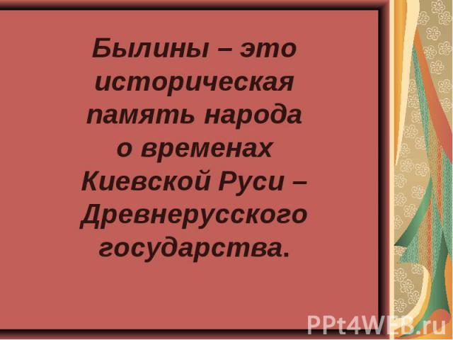 Былины – это историческая память народа о временах Киевской Руси –Древнерусского государства.