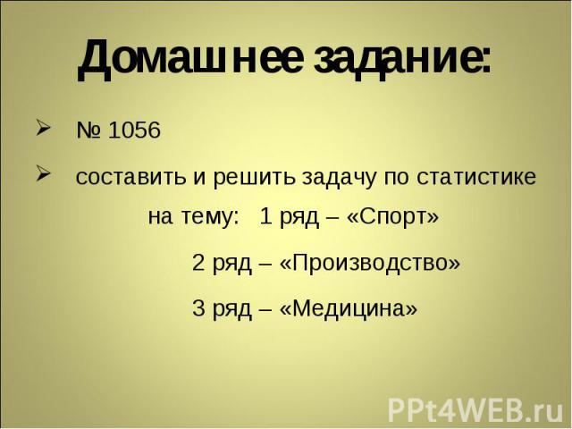 Домашнее задание: № 1056 составить и решить задачу по статистике на тему: 1 ряд – «Спорт» 2 ряд – «Производство» 3 ряд – «Медицина»