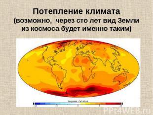 Потепление климата(возможно, через сто лет вид Земли из космоса будет именно так