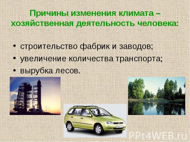 Причины изменения климата – хозяйственная деятельность человека: строительство фабрик и заводов;увеличение количества транспорта;вырубка лесов.