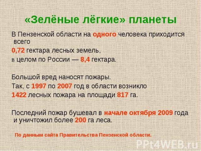 «Зелёные лёгкие» планеты В Пензенской области на одного человека приходится всего 0,72 гектара лесных земель, в целом по России — 8,4 гектара. Большой вред наносят пожары. Так, с 1997 по 2007 год в области возникло 1422 лесных пожара на площади 817 …