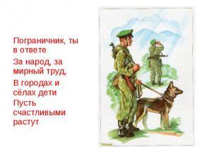 Пограничник, ты в ответеЗа народ, за мирный труд,В городах и сёлах детиПусть сча