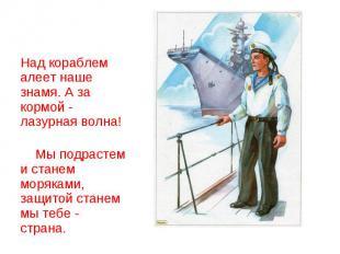 Над кораблем алеет наше знамя. А за кормой - лазурная волна! Мы подрастем и стан