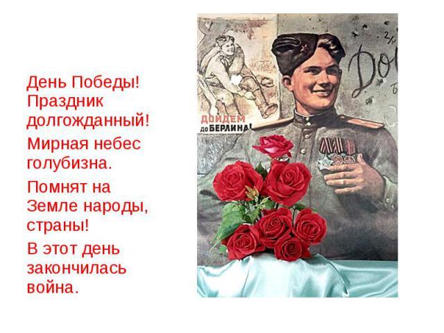 День Победы! Праздник долгожданный!Мирная небес голубизна.Помнят на Земле народы, страны!В этот день закончилась война.
