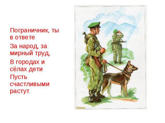 Пограничник, ты в ответеЗа народ, за мирный труд,В городах и сёлах детиПусть счастливыми растут.