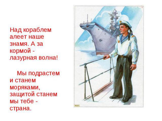 Над кораблем алеет наше знамя. А за кормой - лазурная волна! Мы подрастем и станем моряками, защитой станем мы тебе - страна.