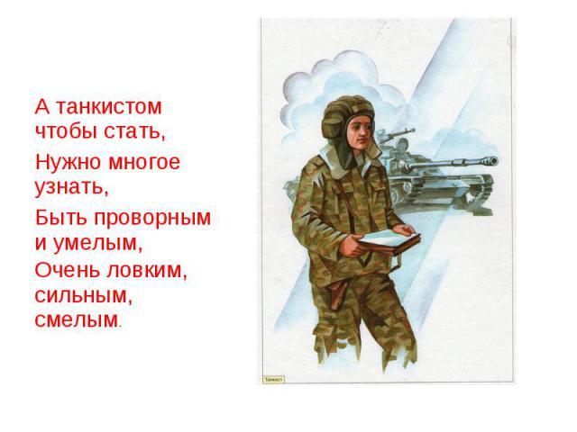 А танкистом чтобы стать,Нужно многое узнать,Быть проворным и умелым,Очень ловким, сильным, смелым.