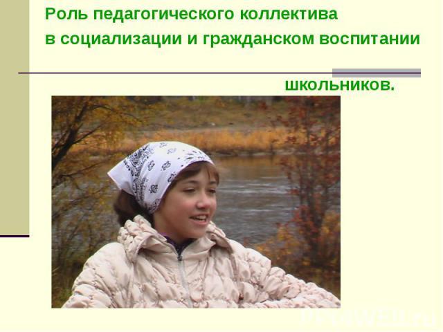 Роль педагогического коллектива в социализации и гражданском воспитании школьников.