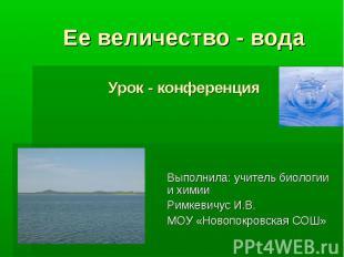 Ее величество - водаУрок - конференция Выполнила: учитель биологии и химии Римке