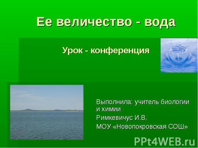 Ее величество - водаУрок - конференция Выполнила: учитель биологии и химии Римкевичус И.В.МОУ «Новопокровская СОШ»