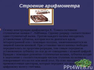 Строение арифмометра Основу конструкции арифмометра К. Томаса составили ступенча