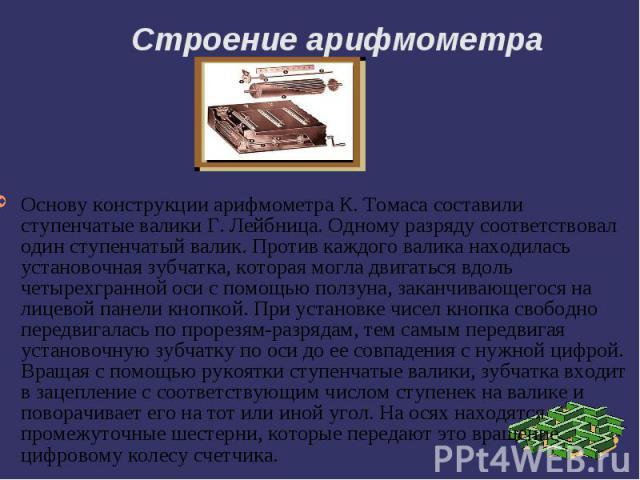 Строение арифмометра Основу конструкции арифмометра К. Томаса составили ступенчатые валики Г. Лейбница. Одному разряду соответствовал один ступенчатый валик. Против каждого валика находилась установочная зубчатка, которая могла двигаться вдоль четыр…