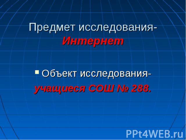 Предмет исследования-Интернет Объект исследования-учащиеся СОШ № 288.