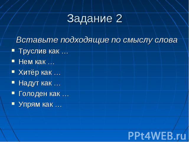 Задание 2 Вставьте подходящие по смыслу словаТруслив как …Нем как …Хитёр как …Надут как …Голоден как …Упрям как …