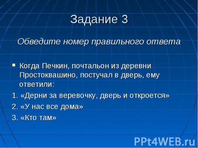 Задание 3 Обведите номер правильного ответаКогда Печкин, почтальон из деревни Простоквашино, постучал в дверь, ему ответили:1. «Дерни за веревочку, дверь и откроется»2. «У нас все дома»3. «Кто там»