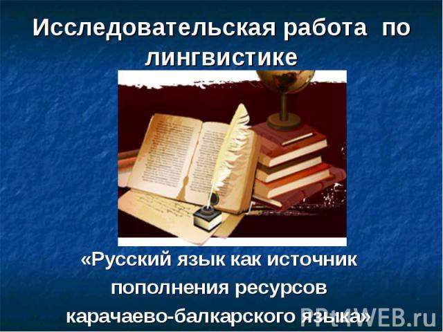 Исследовательская работа по лингвистике «Русский язык как источник пополнения ресурсов карачаево-балкарского языка»