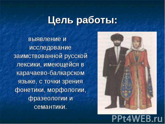 Цель работы: выявление и исследование заимствованной русской лексики, имеющейся в карачаево-балкарском языке, с точки зрения фонетики, морфологии, фразеологии и семантики.