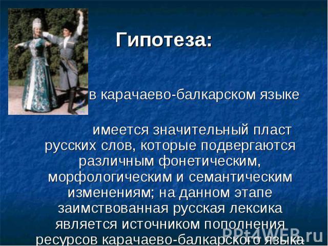 Гипотеза: в карачаево-балкарском языке имеется значительный пласт русских слов, которые подвергаются различным фонетическим, морфологическим и семантическим изменениям; на данном этапе заимствованная русская лексика является источником пополнения ре…