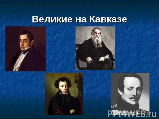 Великие на Кавказе