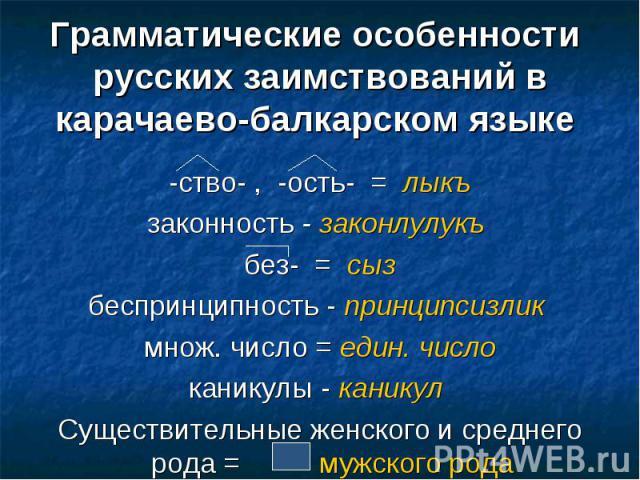 Грамматические особенности русских заимствований в карачаево-балкарском языке -ство- , -ость- = лыкъзаконность - законлулукъ без- = сызбеспринципность - принципсизлик множ. число = един. числоканикулы - каникул Существительные женского и среднего ро…