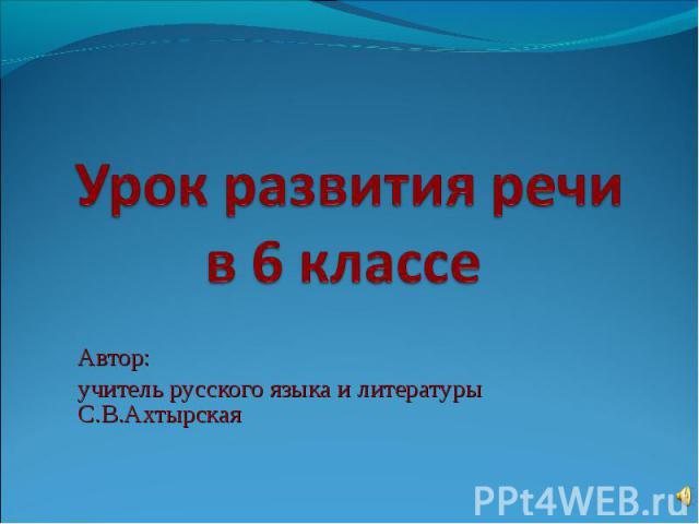 Урок развития речи в 6 классе Автор: учитель русского языка и литературы С.В.Ахтырская