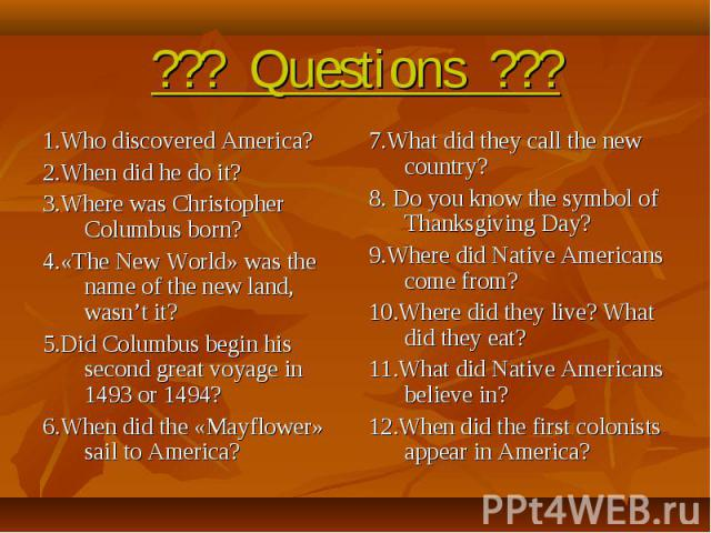 ??? Questions ??? 1.Who discovered America?2.When did he do it?3.Where was Christopher Columbus born?4.«The New World» was the name of the new land, wasn't it?5.Did Columbus begin his second great voyage in 1493 or 1494?6.When did the «Mayflower» sa…