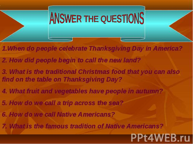 ANSWER THE QUESTIONS1.When do people celebrate Thanksgiving Day in America?2. How did people begin to call the new land?3. What is the traditional Christmas food that you can also find on the table on Thanksgiving Day? 4. What fruit and vegetables h…