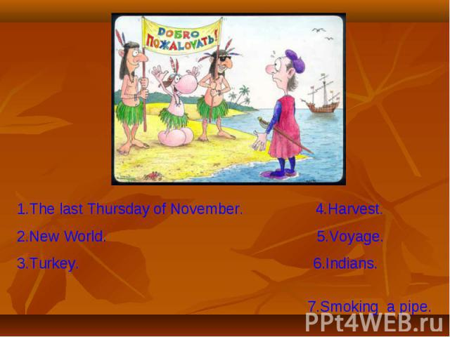 1.The last Thursday of November. 4.Harvest.2.New World. 5.Voyage.3.Turkey. 6.Indians. 7.Smoking a pipe.