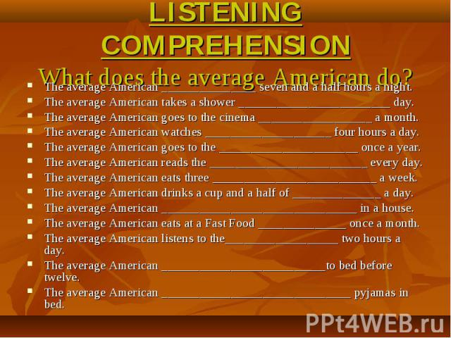 LISTENING COMPREHENSIONWhat does the average American do? The average American _______________ seven and a half hours a night.The average American takes a shower ________________________ day.The average American goes to the cinema __________________…