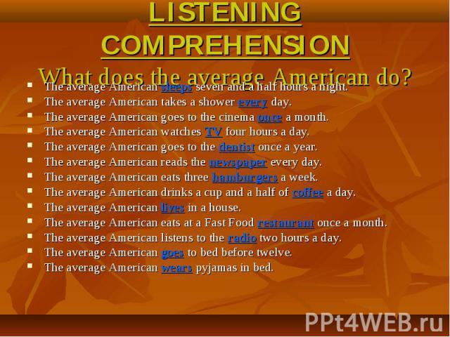 LISTENING COMPREHENSIONWhat does the average American do? The average American sleeps seven and a half hours a night.The average American takes a shower every day.The average American goes to the cinema once a month.The average American watches TV f…