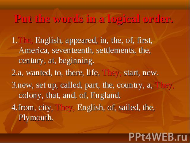 Put the words in a logical order. 1.The, English, appeared, in, the, of, first, America, seventeenth, settlements, the, century, at, beginning.2.a, wanted, to, there, life, They, start, new.3.new, set up, called, part, the, country, a, They, colony,…