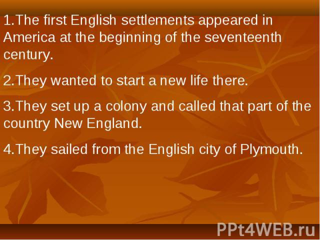 1.The first English settlements appeared in America at the beginning of the seventeenth century.2.They wanted to start a new life there.3.They set up a colony and called that part of the country New England.4.They sailed from the English city of Plymouth.