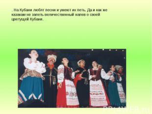 . На Кубани любят песни и умеют их петь. Да и как же казакам не запеть величеств