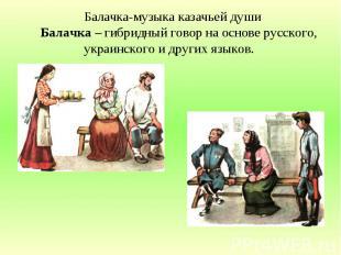 Балачка-музыка казачьей души Балачка – гибридный говор на основе русского, украи