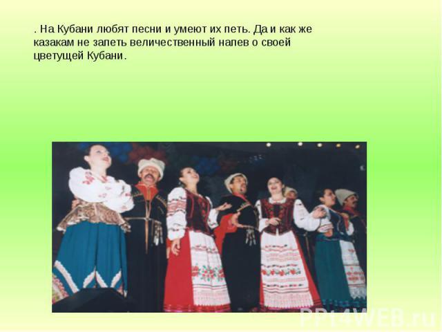. На Кубани любят песни и умеют их петь. Да и как же казакам не запеть величественный напев о своей цветущей Кубани.