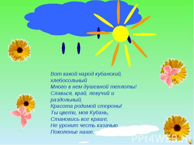 Вот какой народ кубанский, хлебосольныйМного в нем душевной теплоты!Славься, край, певучий и раздольный,Красота родимой стороны!Ты цвети, моя Кубань, Становись все краше, Не уронит честь казачью Поколенье наше.