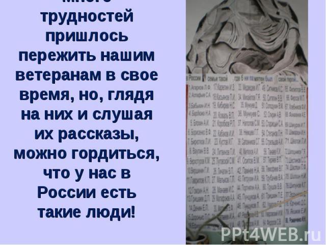Много трудностей пришлось пережить нашим ветеранам в свое время, но, глядя на них и слушая их рассказы, можно гордиться, что у нас в России есть такие люди!