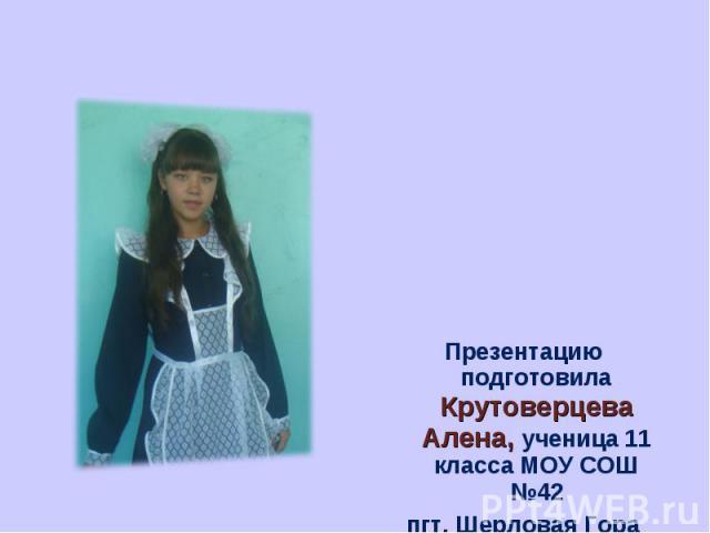 Презентацию подготовила Крутоверцева Алена, ученица 11 класса МОУ СОШ №42пгт. Шерловая Гора