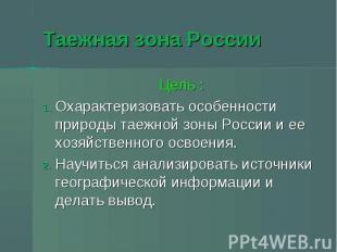 Таежная зона России Цель :Охарактеризовать особенности природы таежной зоны Росс