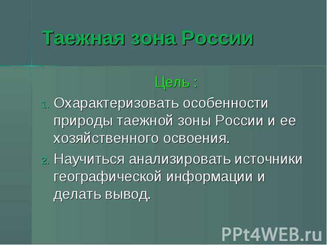 Таежная зона России Цель :Охарактеризовать особенности природы таежной зоны России и ее хозяйственного освоения. Научиться анализировать источники географической информации и делать вывод.