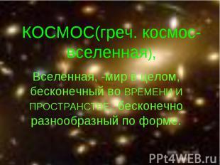 КОСМОС(греч. космос-вселенная), Вселенная, -мир в целом, бесконечный во ВРЕМЕНИ